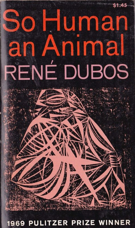 "SPIRITUALITY SCIENCE - WHOLISTIC MEDICINE: Professor Rene Dubos won the Pulitzer Prize for his work titled ""SO HUMAN AN ANIMAL - HOW WE ARE SHAPED BY SURROUNDINGS AND EVENTS"" during 1969."